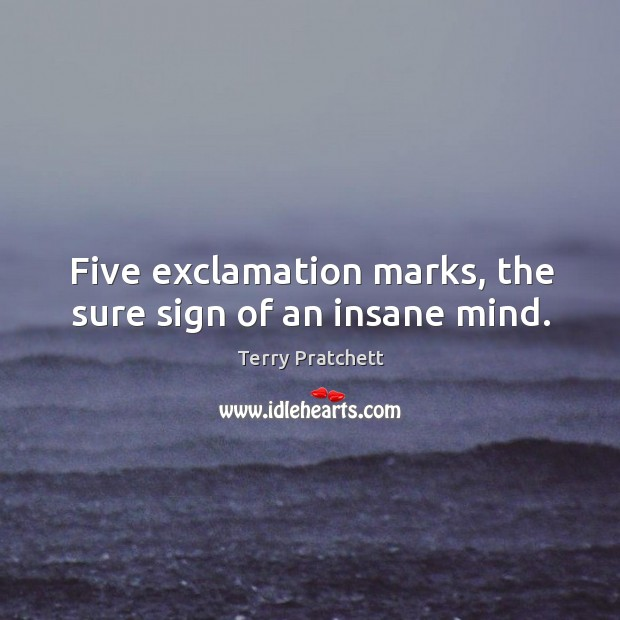 Five exclamation marks, the sure sign of an insane mind. Image
