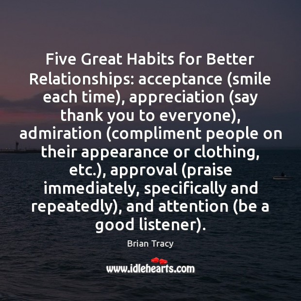 Five Great Habits for Better Relationships: acceptance (smile each time), appreciation (say Approval Quotes Image