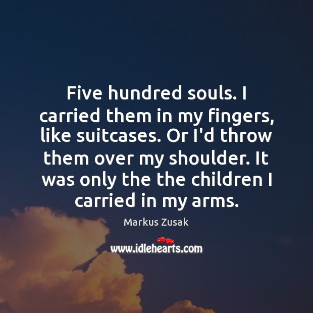 Five hundred souls. I carried them in my fingers, like suitcases. Or Image