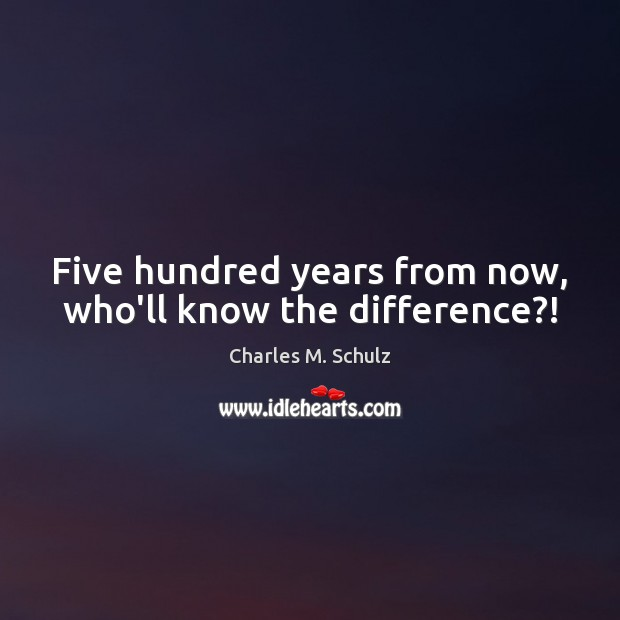 Five hundred years from now, who'll know the difference?! Image