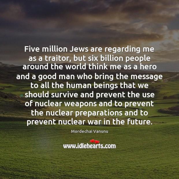 Five million Jews are regarding me as a traitor, but six billion Mordechai Vanunu Picture Quote
