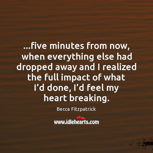 …five minutes from now, when everything else had dropped away and I Becca Fitzpatrick Picture Quote