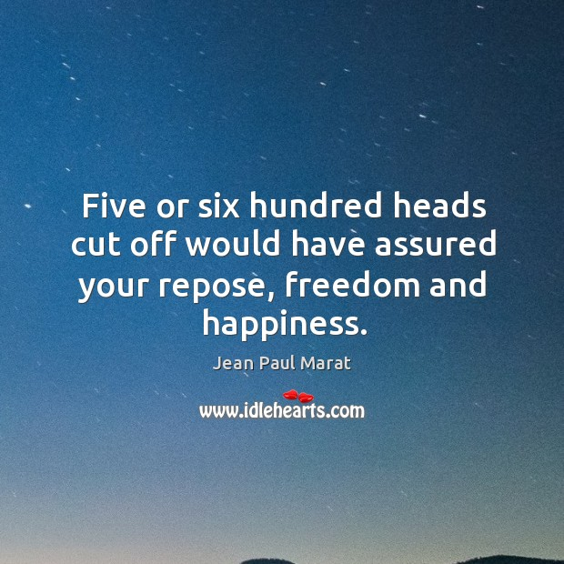 Five or six hundred heads cut off would have assured your repose, freedom and happiness. Image