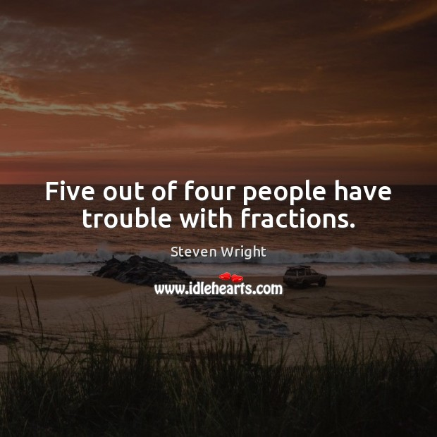 Five out of four people have trouble with fractions. Steven Wright Picture Quote