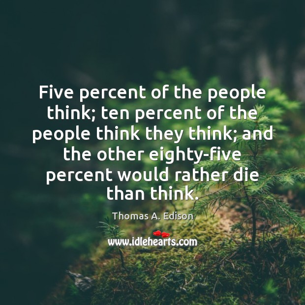 Five percent of the people think; ten percent of the people think Thomas A. Edison Picture Quote