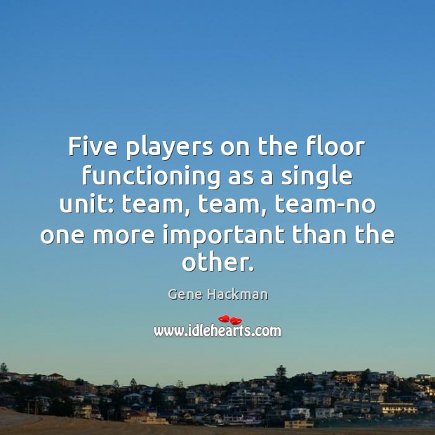 Gene Hackman Picture Quote image saying: Five players on the floor functioning as a single unit: team, team,