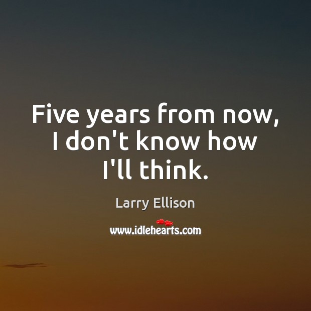 Five years from now, I don't know how I'll think. Larry Ellison Picture Quote