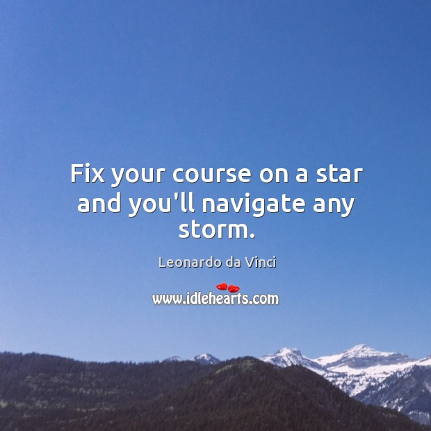 Image, Fix your course on a star and you'll navigate any storm.