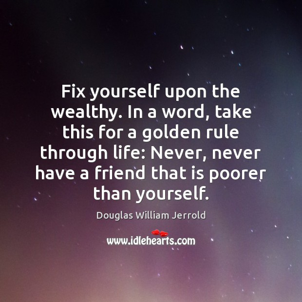 Douglas William Jerrold Picture Quote image saying: Fix yourself upon the wealthy. In a word, take this for a
