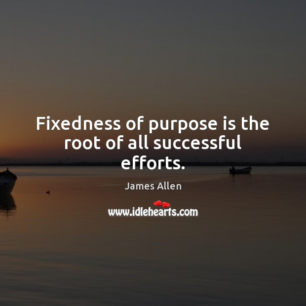 Image, Fixedness of purpose is the root of all successful efforts.