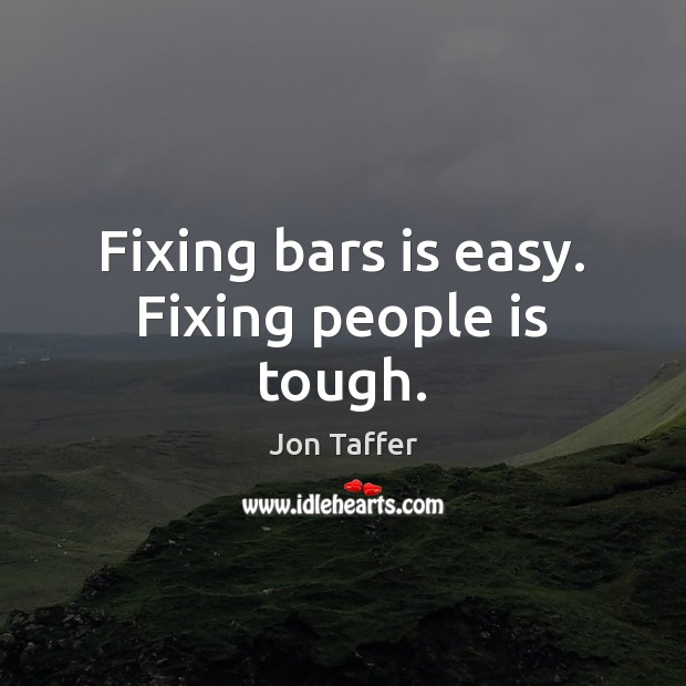 Fixing bars is easy. Fixing people is tough. Image