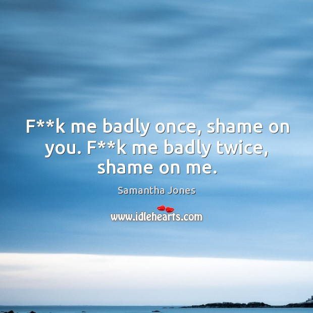 F**k me badly once, shame on you. F**k me badly twice, shame on me. Samantha Jones Picture Quote