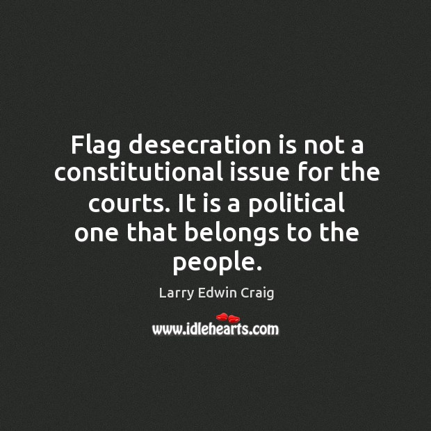 Flag desecration is not a constitutional issue for the courts. It is a political one that belongs to the people. Larry Edwin Craig Picture Quote