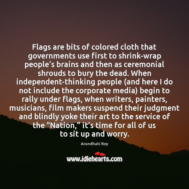 Flags are bits of colored cloth that governments use first to shrink-wrap Arundhati Roy Picture Quote