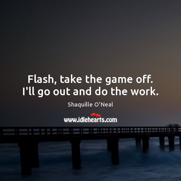 Flash, take the game off. I'll go out and do the work. Shaquille O'Neal Picture Quote
