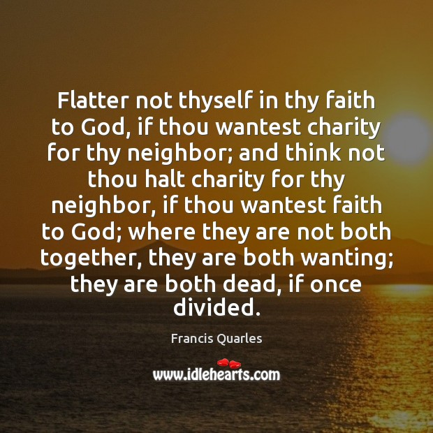 Flatter not thyself in thy faith to God, if thou wantest charity Francis Quarles Picture Quote