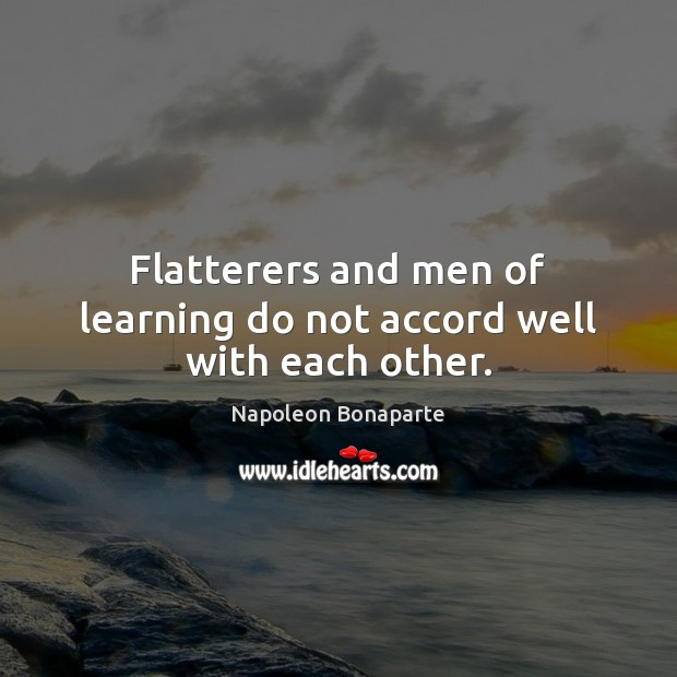 Flatterers and men of learning do not accord well with each other. Image