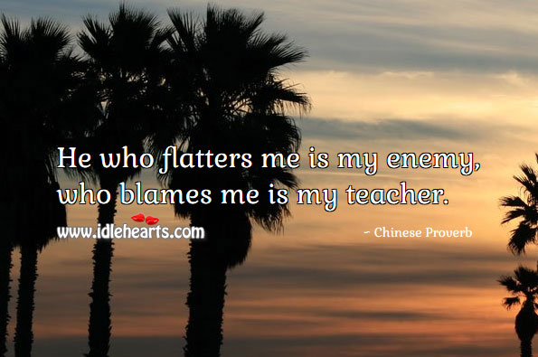 He who flatters me is my enemy, who blames me is my teacher. Image