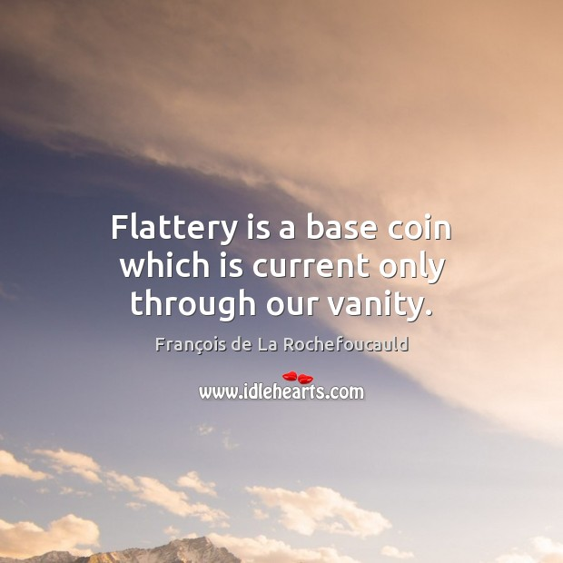 Flattery is a base coin which is current only through our vanity. François de La Rochefoucauld Picture Quote