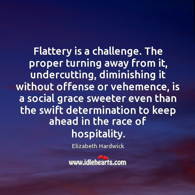 Flattery is a challenge. The proper turning away from it, undercutting, diminishing Image