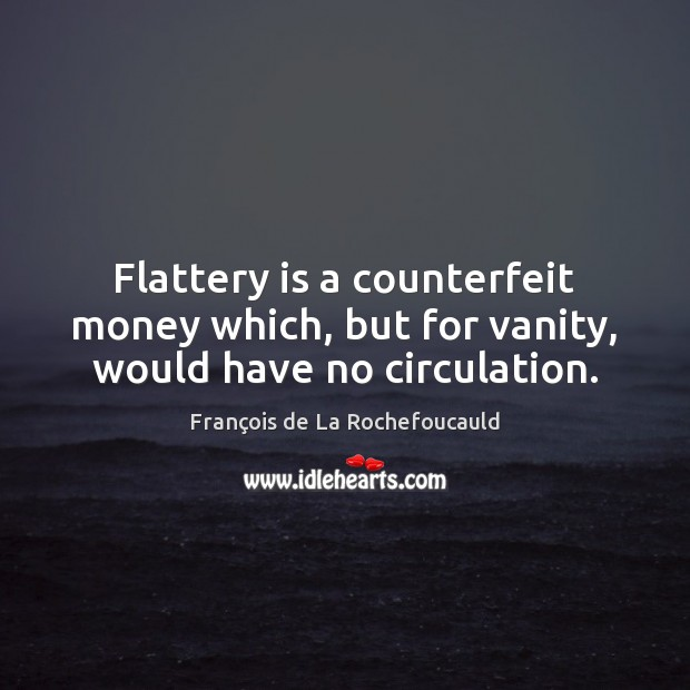 Flattery is a counterfeit money which, but for vanity, would have no circulation. Image