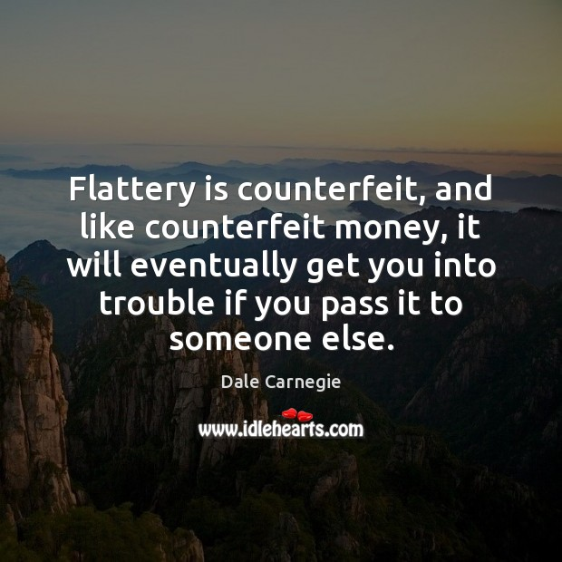 Flattery is counterfeit, and like counterfeit money, it will eventually get you Image