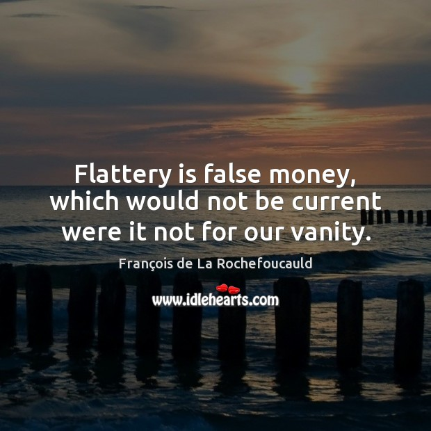 Flattery is false money, which would not be current were it not for our vanity. Image