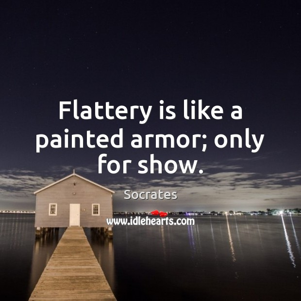 Flattery is like a painted armor; only for show. Socrates Picture Quote