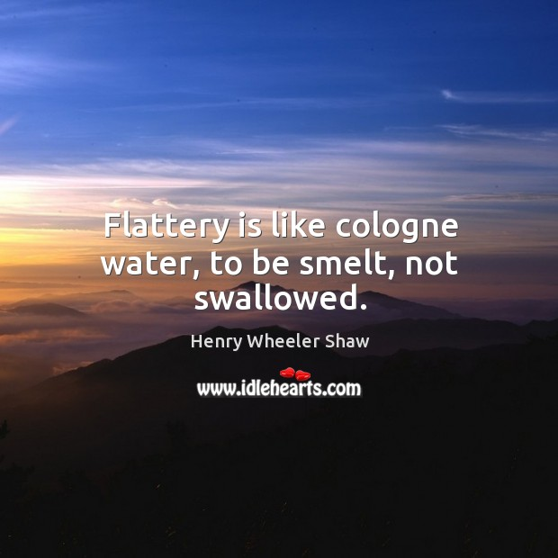 Flattery is like cologne water, to be smelt, not swallowed. Image