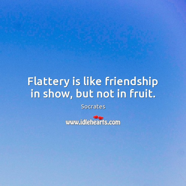 Flattery is like friendship in show, but not in fruit. Socrates Picture Quote