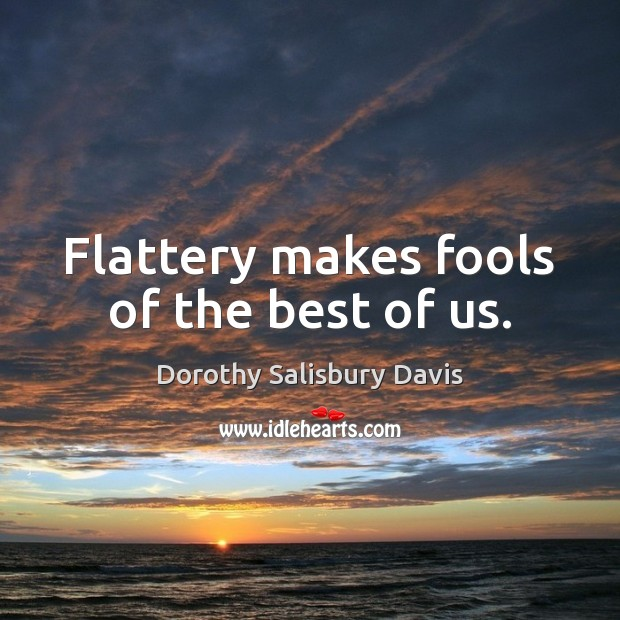 Flattery makes fools of the best of us. Image