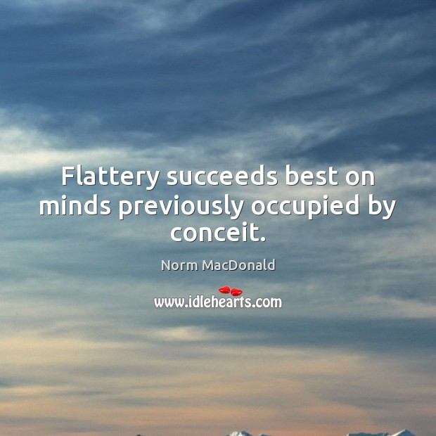 Flattery succeeds best on minds previously occupied by conceit. Norm MacDonald Picture Quote