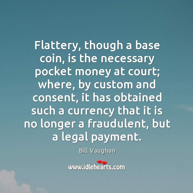 Flattery, though a base coin, is the necessary pocket money at court; Image