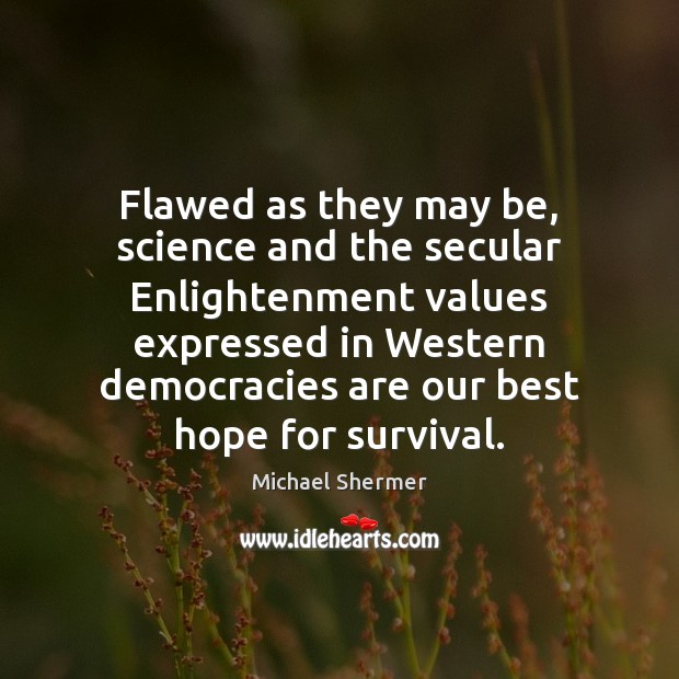 Flawed as they may be, science and the secular Enlightenment values expressed Michael Shermer Picture Quote