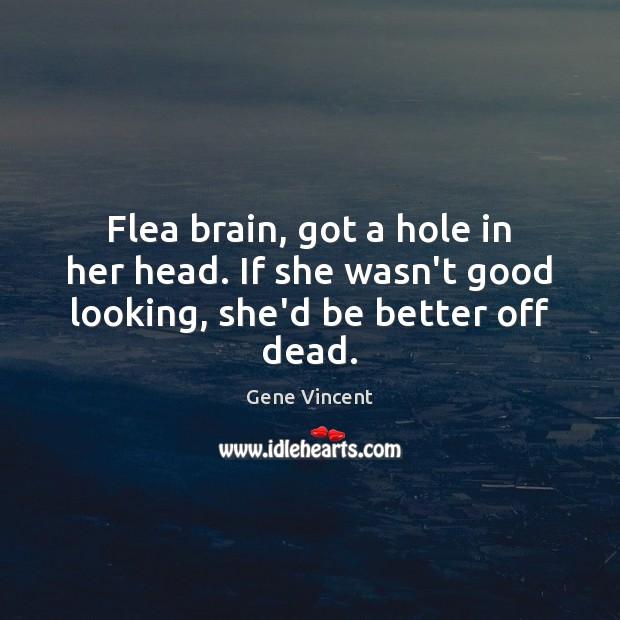 Flea brain, got a hole in her head. If she wasn't good looking, she'd be better off dead. Image