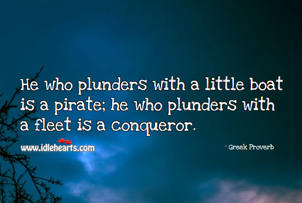 Image, He who plunders with a little boat is a pirate; he who plunders with a fleet is a conqueror.
