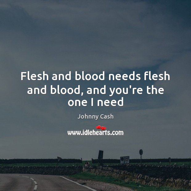 Flesh and blood needs flesh and blood, and you're the one I need Johnny Cash Picture Quote