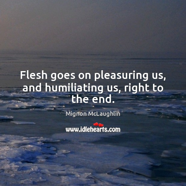 Image, Flesh goes on pleasuring us, and humiliating us, right to the end.