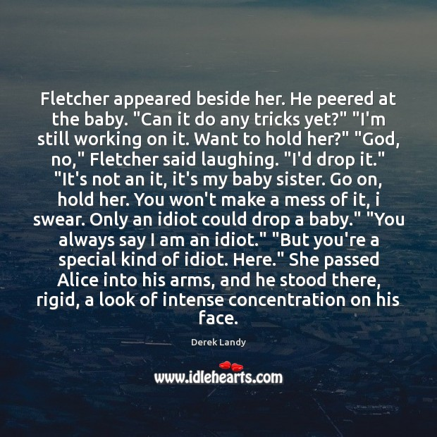"""Image, Fletcher appeared beside her. He peered at the baby. """"Can it do"""