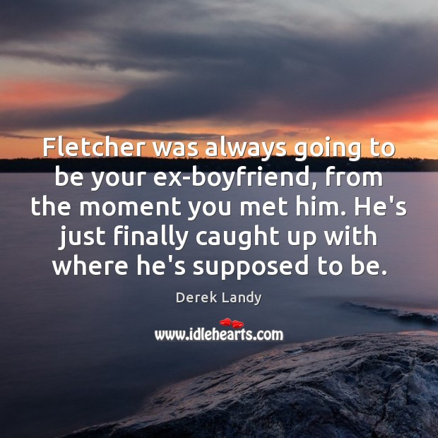 Fletcher was always going to be your ex-boyfriend, from the moment you Image