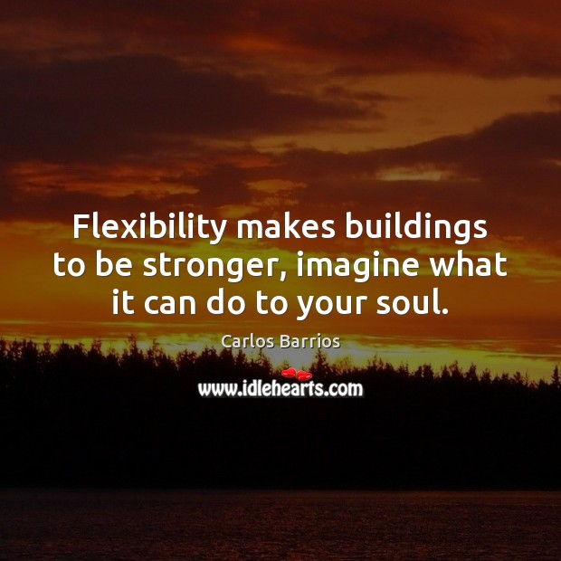 Image, Flexibility makes buildings to be stronger, imagine what it can do to your soul.