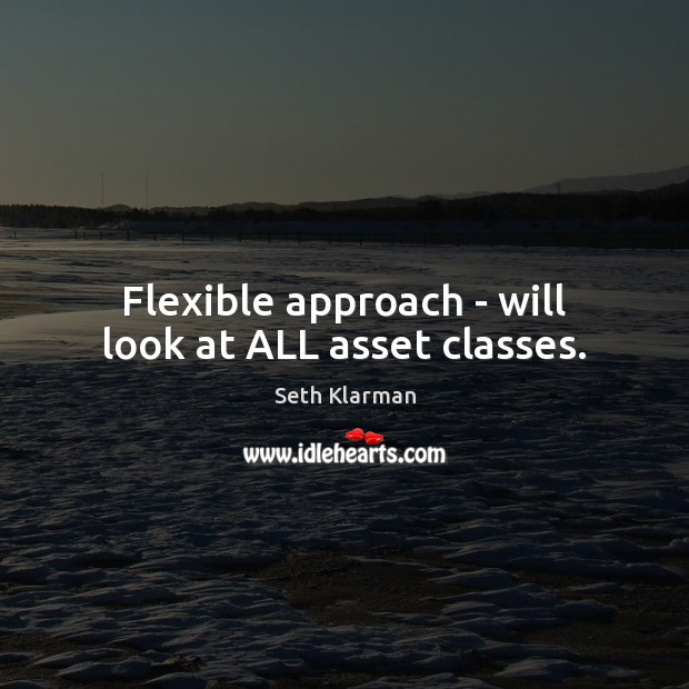 Flexible approach – will look at ALL asset classes. Seth Klarman Picture Quote