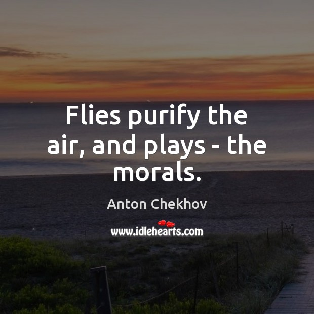Flies purify the air, and plays – the morals. Anton Chekhov Picture Quote