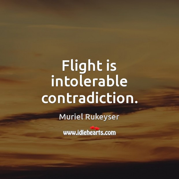Flight is intolerable contradiction. Muriel Rukeyser Picture Quote