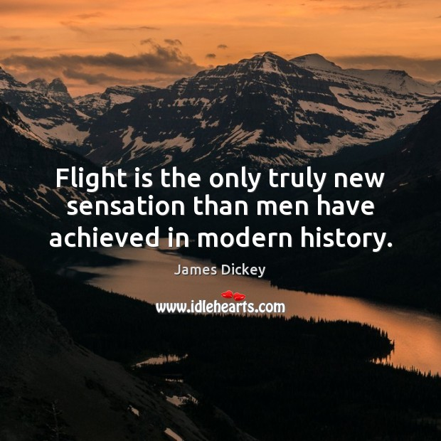 James Dickey Picture Quote image saying: Flight is the only truly new sensation than men have achieved in modern history.