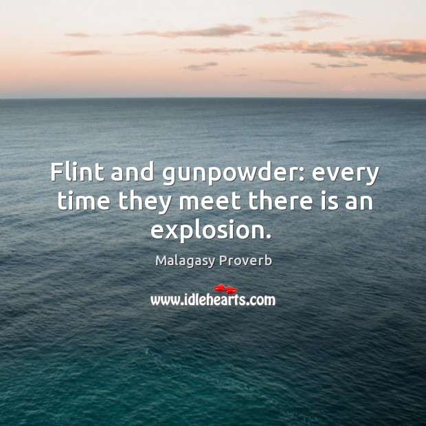 Flint and gunpowder: every time they meet there is an explosion. Malagasy Proverbs Image