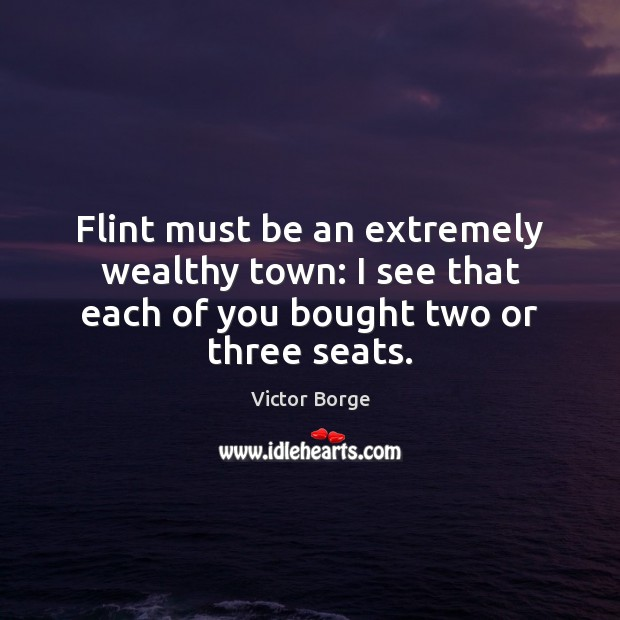 Flint must be an extremely wealthy town: I see that each of you bought two or three seats. Image