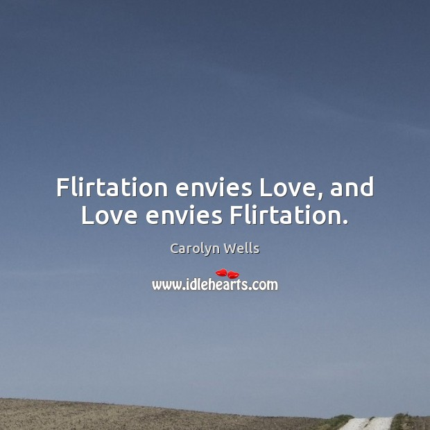 Flirtation envies Love, and Love envies Flirtation. Image