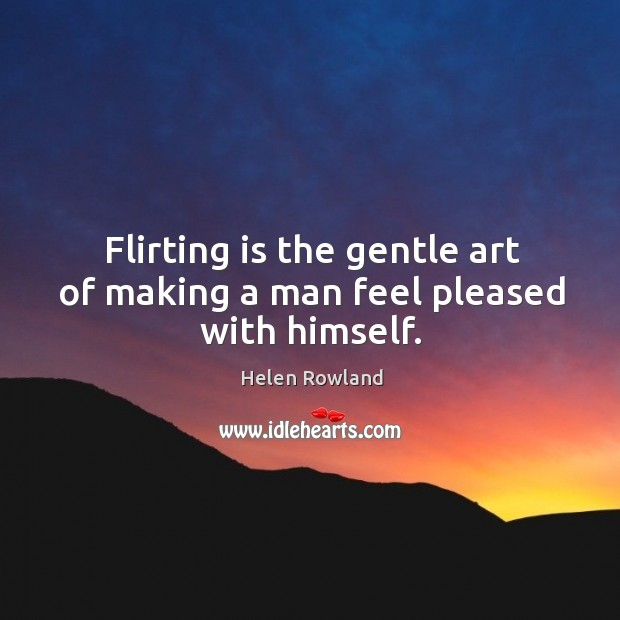 Flirting is the gentle art of making a man feel pleased with himself. Image