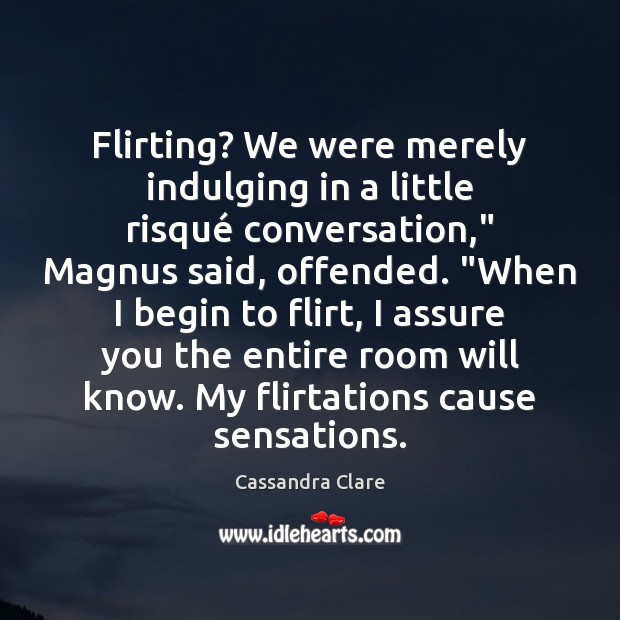 """Flirting? We were merely indulging in a little risqué conversation,"""" Magnus said, Image"""